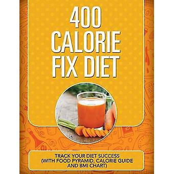 400 Calorie Fix Diet Track Your Diet Success with Food Pyramid Calorie Guide and BMI Chart by Publishing LLC & Speedy