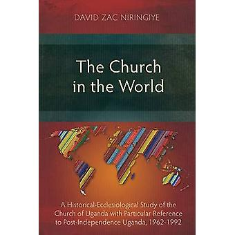 The Church in the World A HistoricalEcclesiological Study of the Church of Uganda with Particular Reference to PostIndependence Uganda 19621992 by Niringiye & David Zac