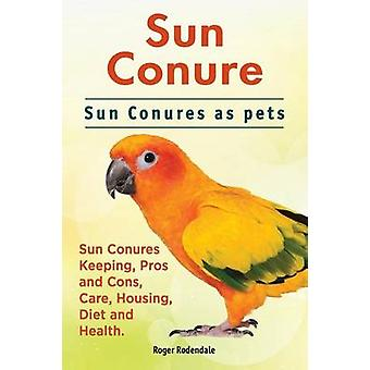Sun Conure. Sun Conures as pets. Sun Conures Keeping Pros and Cons Care Housing Diet and Health. by Rodendale & Roger