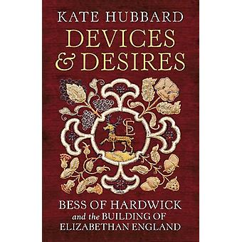 Devices and Desires - Bess of Hardwick and the Building of Elizabethan