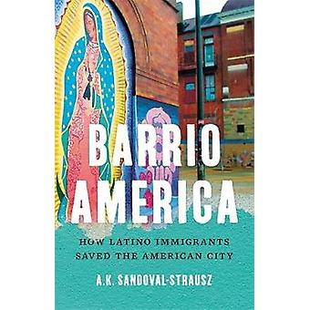 Barrio America - How Latino Immigrants Saved the American City by A.K.