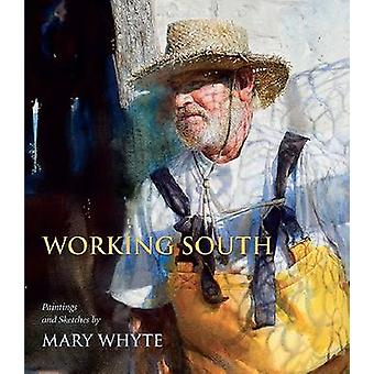 Working South - Paintings and Sketches by Mary Whyte by Martha R. Seve