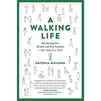 A Walking Life  Reclaiming Our Health and Our Freedom One Step at a Time by Antonia Malchik