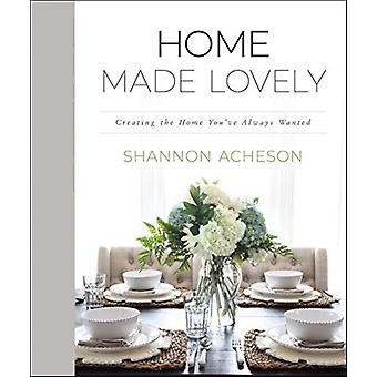 Home Made Lovely  Creating the Home Youve Always Wanted by Shannon Acheson