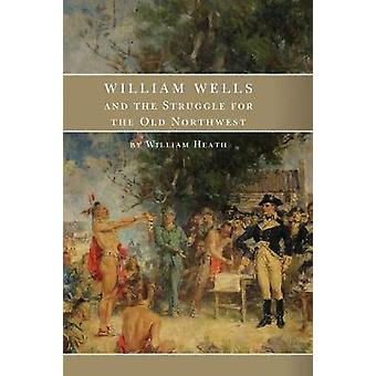 William Wells and the Struggle for the Old Northwest by William Heath