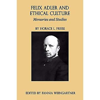Felix Adler and Ethical Culture - Memories and Studies by Horace L Fr