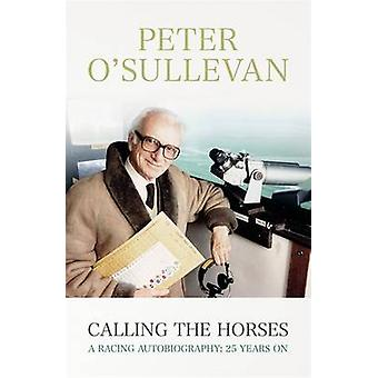 Calling the Horses - A Racing Autobiography by Peter O'Sullevan - 9781