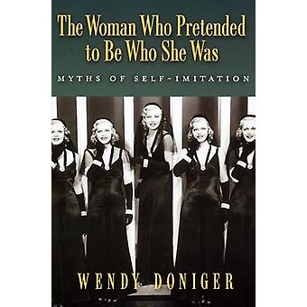 The Woman Who Pretended to Be Who She Was Myths of SelfImitation by Doniger & Wendy