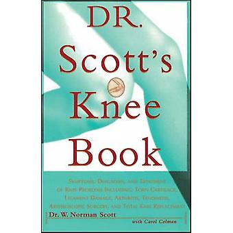 Dr. Scotts Knee Book Symptoms Diagnosis and Treatment of Knee Problems Including Torn Cartilage Ligament Damage Arthritis Tendinitis by Scott & W. Norman