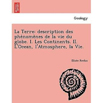 La Terre description des phenomenes de la vie du globe. I. Les Continents. II. LOcean lAtmosphere la Vie. by Reclus & Elisee