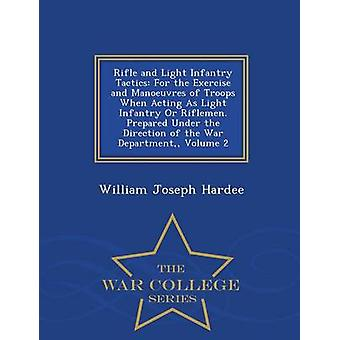 Rifle and Light Infantry Tactics For the Exercise and Manoeuvres of Troops When Acting As Light Infantry Or Riflemen. Prepared Under the Direction of the War Department Volume 2  War College Serie by Hardee & William Joseph