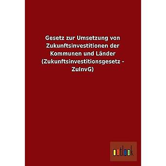 Gesetz Zur Umsetzung Von Zukunftsinvestitionen Der Kommunen Und Lander Zukunftsinvestitionsgesetz Zuinvg par Outlook Verlag
