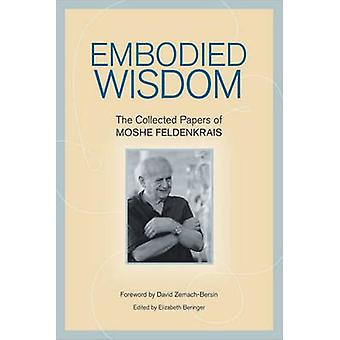 Embodied Wisdom - The Collected Papers of Moshe Feldenkrais by Elizabe