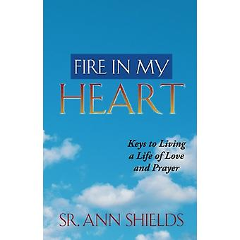 Fire in My Heart - Keys to Living a Life of Love and Prayer by Sr Ann