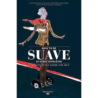 Suave in Every Situation - A Rakish Style Guide for Men by Gonzague Du
