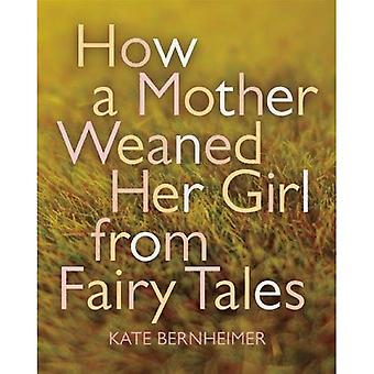 How a Mother Weaned Her Girl from Fairy Tales: And Other Stories
