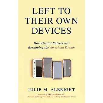 Left to Their Own Devices  How Digital Natives Are Reshaping the American Dream by Julie M Albright & Foreword by Thomas Dolby