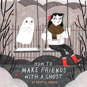 How To Make Friends With A Ghost by Rebecca Green - 9781101919019 Book