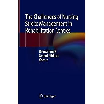 The Challenges of Nursing Stroke Management in Rehabilitation Centres by Edited by Bianca Buijck & Edited by Gerard Ribbers