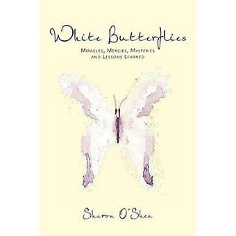 White Butterflies Miracles Mercies Mysteries and Lessons Learned by OShea MS & Sharon