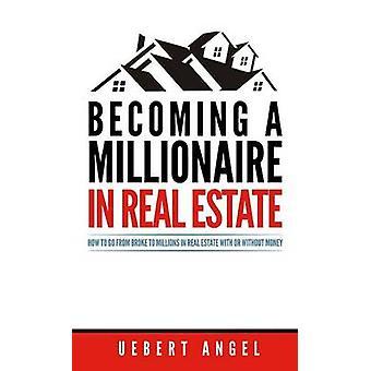 Diventare un milionario nel settore immobiliare Come passare da rotto a milioni in immobili con o senza soldi di Angel & Uebert Snr.