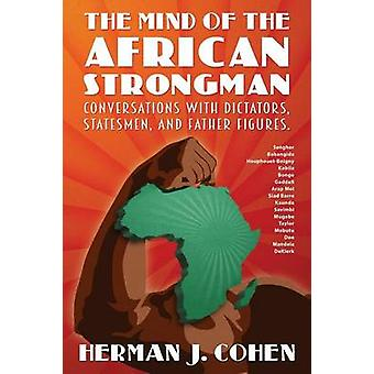 THE MIND OF THE AFRICAN STRONGMAN Conversations with Dictators Statesmen and Father Figures by Cohen & Herman J.