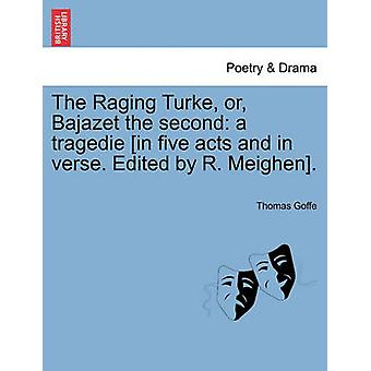 The Raging Turke or Bajazet the second a tragedie in five acts and in verse. Edited by R. Meighen. by Goffe & Thomas