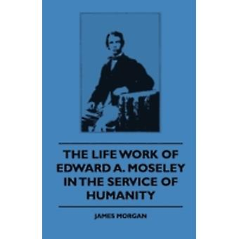 The Life Work Of Edward A. Moseley In The Service Of Humanity by Morgan & James