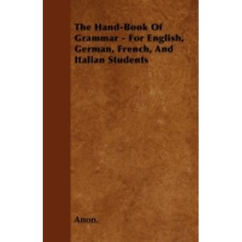 The HandBook of Grammar  For English German French and Italian Students by Anon