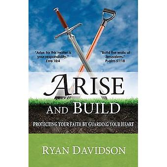 Arise and Build Protecting Your Faith by Guarding Your Heart by Davidson & Ryan