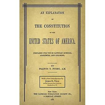 An Explanation of the Constitution of the United States of America Prepared for Use in Catholic Schools Academies and Colleges by Furey & Francis T.