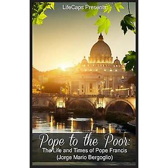 Pope to the Poor The Life and Times of Pope Francis Jorge Mario Bergoglio by James & Fritz