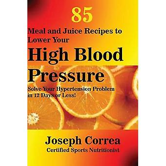 85 Meal and Juice Recipes to Lower Your High Blood Pressure Solve Your Hypertension Problem in 12 Days or Less by Correa & Joseph