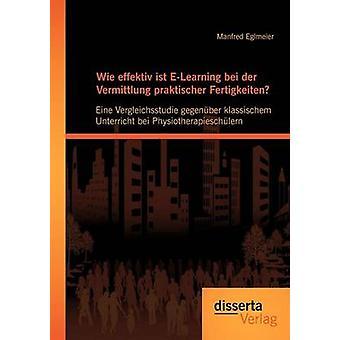 Wie effektiv ist ELearning bei der Vermittlung praktischer Fertigkeiten Eine Vergleichsstudie gegenber klassischem Unterricht bei Physiotherapieschlern by Eglmeier & Manfred