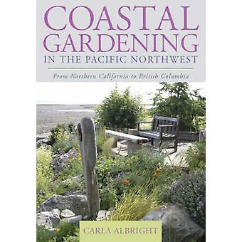 Coastal Gardening in the Pacific Northwest From Northern California to British Columbia by Albright & Carla