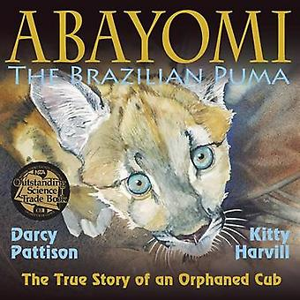 Abayomi the Brazilian Puma The True Story of an Orphaned Cub by Pattison & Darcy