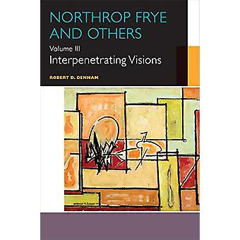 Northrop Frye and Others - Volume III - Interpenetrating Visions by Rob