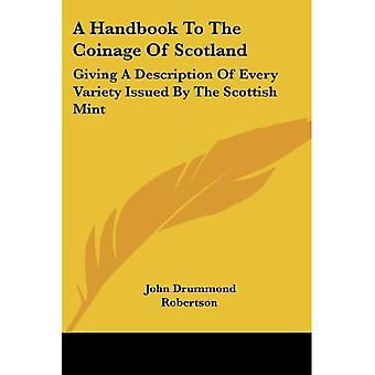 A Handbook To The Coinage Of Scotland: Giving A Description Of Every Variety Issued By The Scottish Mint