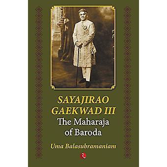 Sayajirao Gaekwad III - The Maharaja of Baroda by Uma Balasubramaniam