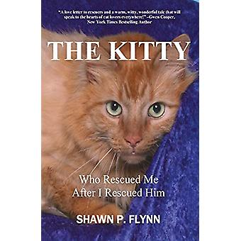 The Kitty - Who Rescued Me After I Rescued Him by Shawn P Flynn - 9780