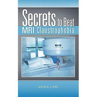 Secrets to Beat MRI Claustrophobia by Jessie E Lopez - 9781477275702