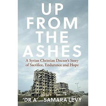 Up from the Ashes A Syrian Christian Doctors Story of Sacrifice Endurance And Hope