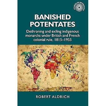 Verbannen potentaten Onttronende en uitroeiende inheemse vorsten onder Britse en Franse koloniale heerschappij 18151955 154 Studies in Imperialisme