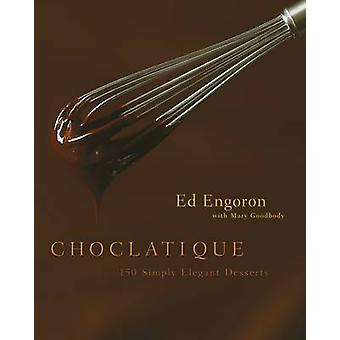 Choclatique - 150 Simply Elegant Desserts by Ed Engoron - Mary Goodbod