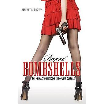 Beyond Bombshells - The New Action Heroine in Popular Culture by Jeffr
