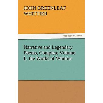 Narrative and Legendary Poems Complete Volume I. the Works of Whittier by Whittier & John Greenleaf
