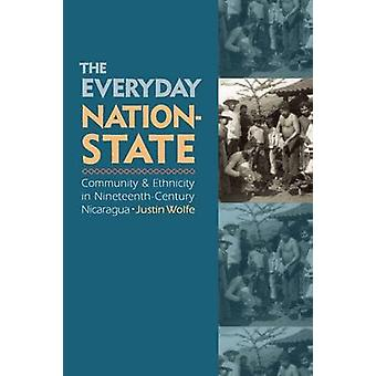 The Everyday NationState Community and Ethnicity in NineteenthCentury Nicaragua by Wolfe & Justin