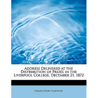 Address Delivered at the Distribution of Prizes in the Liverpool College December 21 1872 by Gladstone & William Ewart
