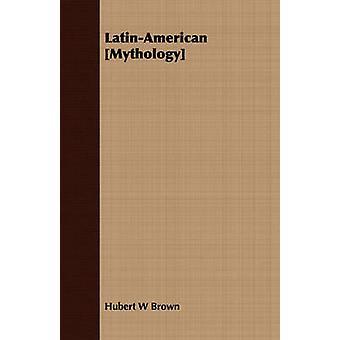 LatinAmerican Mythology by Brown & Hubert W.