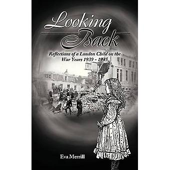 Looking Back Reflections of a London Child on the War Years 1939  1945 by Eva Merrill